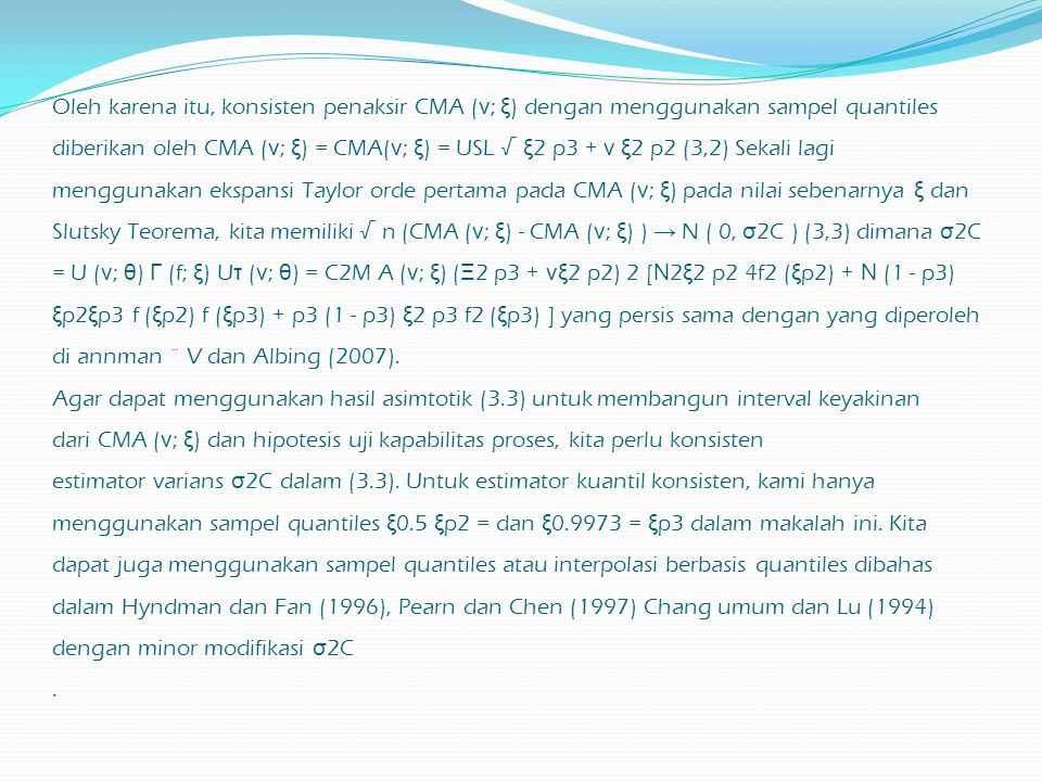 Oleh karena itu, konsisten penaksir CMA (ν; ξ) dengan menggunakan sampel quantiles diberikan oleh CMA (ν; ξ) = CMA(ν; ξ) = USL √ ξ2 p3 + ν ξ2 p2 (3,2) Sekali lagi menggunakan ekspansi Taylor orde pertama pada CMA (ν; ξ) pada nilai sebenarnya ξ dan Slutsky Teorema, kita memiliki √ n (CMA (ν; ξ) - CMA (ν; ξ) ) → N ( 0, σ2C ) (3,3) dimana σ2C = U (ν; θ) Γ (f; ξ) Uτ (ν; θ) = C2M A (ν; ξ) (Ξ2 p3 + νξ2 p2) 2 [Ν2ξ2 p2 4f2 (ξp2) + Ν (1 - p3) ξp2ξp3 f (ξp2) f (ξp3) + p3 (1 - p3) ξ2 p3 f2 (ξp3) ] yang persis sama dengan yang diperoleh di annman ¨ V dan Albing (2007).